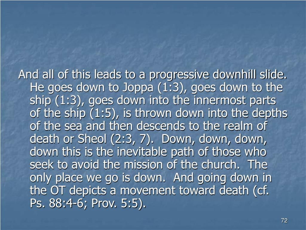 And all of this leads to a progressive downhill slide.  He goes down to Joppa (1:3), goes down to the ship (1:3), goes down into the innermost parts of the ship (1:5), is thrown down into the depths of the sea and then descends to the realm of death or Sheol (2:3, 7).  Down, down, down, down this is the inevitable path of those who seek to avoid the mission of the church.  The only place we go is down.  And going down in the OT depicts a movement toward death (cf. Ps. 88:4-6; Prov. 5:5).