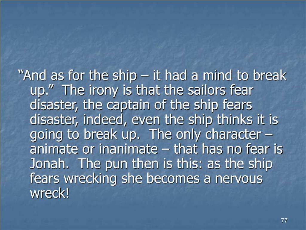 """""""And as for the ship – it had a mind to break up.""""  The irony is that the sailors fear disaster, the captain of the ship fears disaster, indeed, even the ship thinks it is going to break up.  The only character – animate or inanimate – that has no fear is Jonah.  The pun then is this: as the ship fears wrecking she becomes a nervous wreck!"""