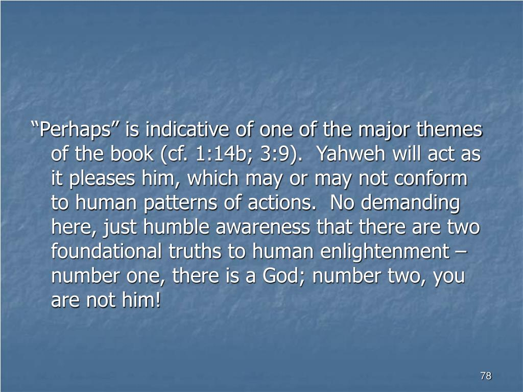 """""""Perhaps"""" is indicative of one of the major themes of the book (cf. 1:14b; 3:9).  Yahweh will act as it pleases him, which may or may not conform to human patterns of actions.  No demanding here, just humble awareness that there are two foundational truths to human enlightenment – number one, there is a God; number two, you are not him!"""
