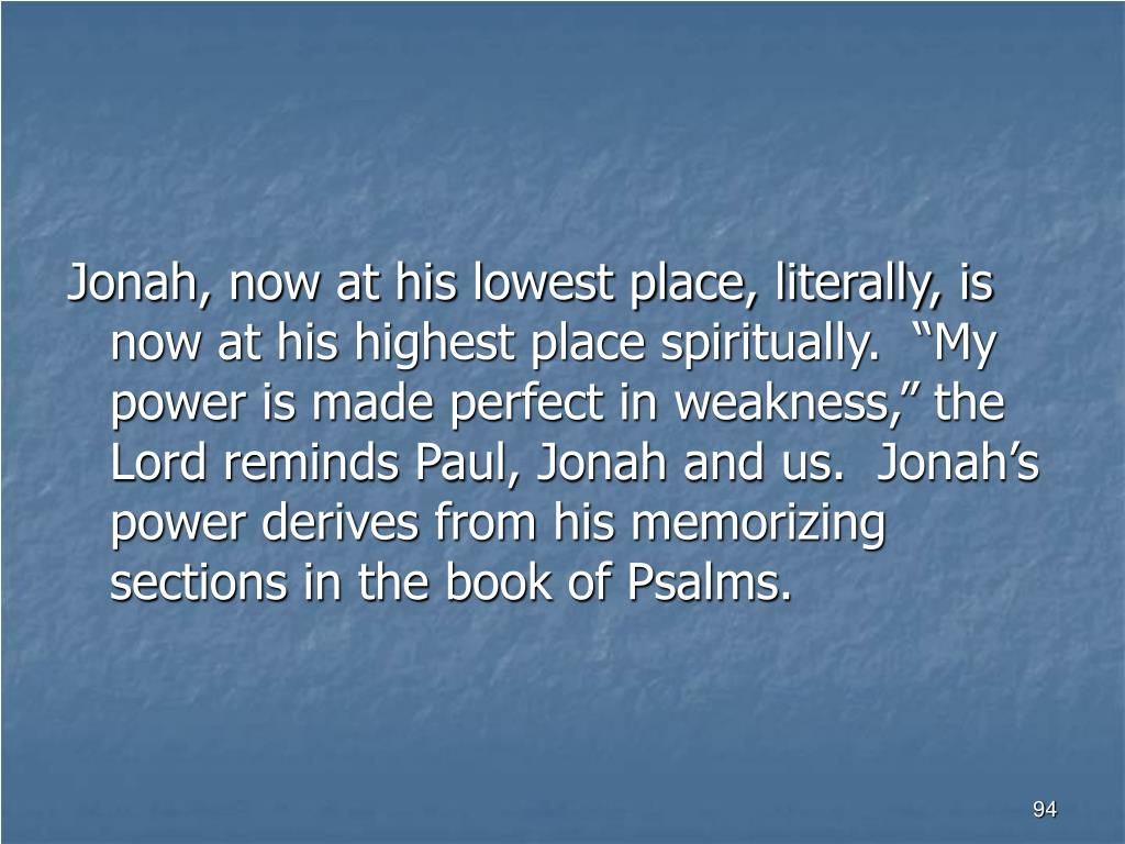 """Jonah, now at his lowest place, literally, is now at his highest place spiritually.  """"My power is made perfect in weakness,"""" the Lord reminds Paul, Jonah and us.  Jonah's power derives from his memorizing sections in the book of Psalms."""