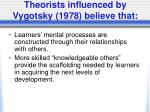 theorists influenced by vygotsky 1978 believe that