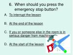 6 when should you press the emergency stop button