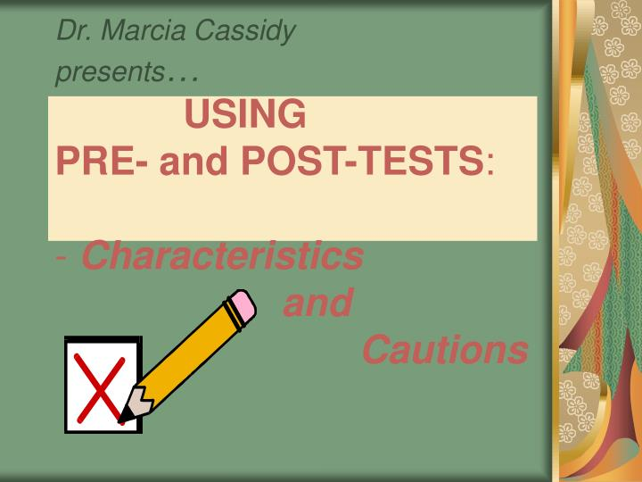 dr marcia cassidy presents using pre and post tests characteristics and cautions n.