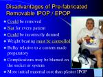 disadvantages of pre fabricated removable ipop epop