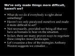we ve only made things more difficult haven t we
