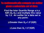 to mathematically compute an outlier given a univariate set of data
