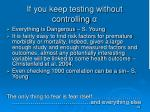 if you keep testing without controlling