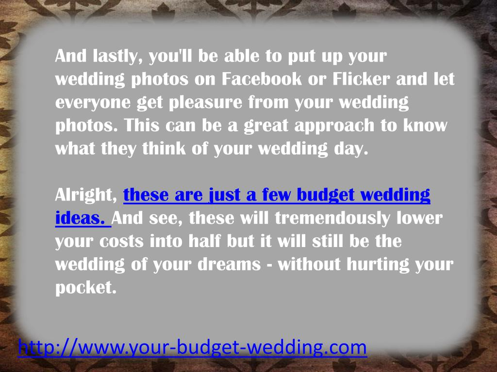 And lastly, you'll be able to put up your wedding photos on Facebook or Flicker and let everyone get pleasure from your wedding photos. This can be a great approach to know what they think of your wedding day.
