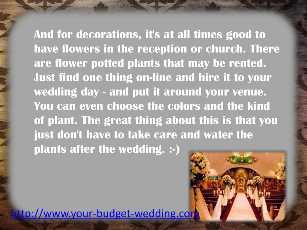 And for decorations, it's at all times good to have flowers in the reception or church. There are flower potted plants that may be rented. Just find one thing on-line and hire it to your wedding day - and put it around your venue. You can even choose the colors and the kind of plant. The great thing about this is that you just don't have to take care and water the plants after the wedding. :-)
