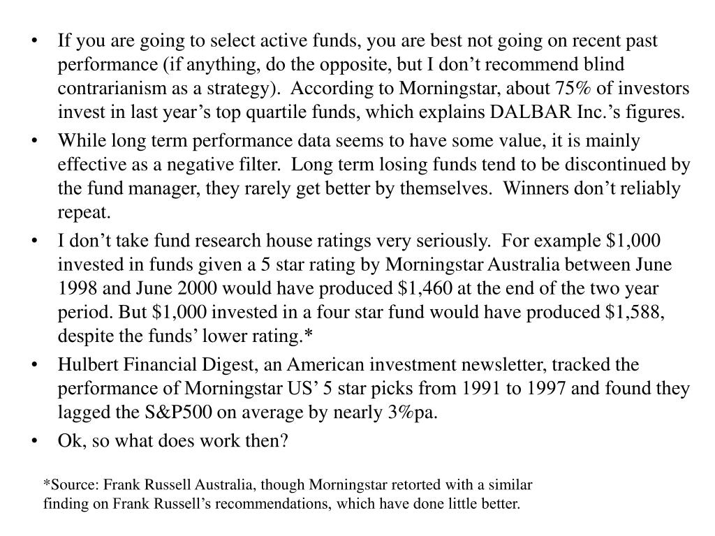 If you are going to select active funds, you are best not going on recent past performance (if anything, do the opposite, but I don't recommend blind contrarianism as a strategy).  According to Morningstar, about 75% of investors invest in last year's top quartile funds, which explains DALBAR Inc.'s figures.