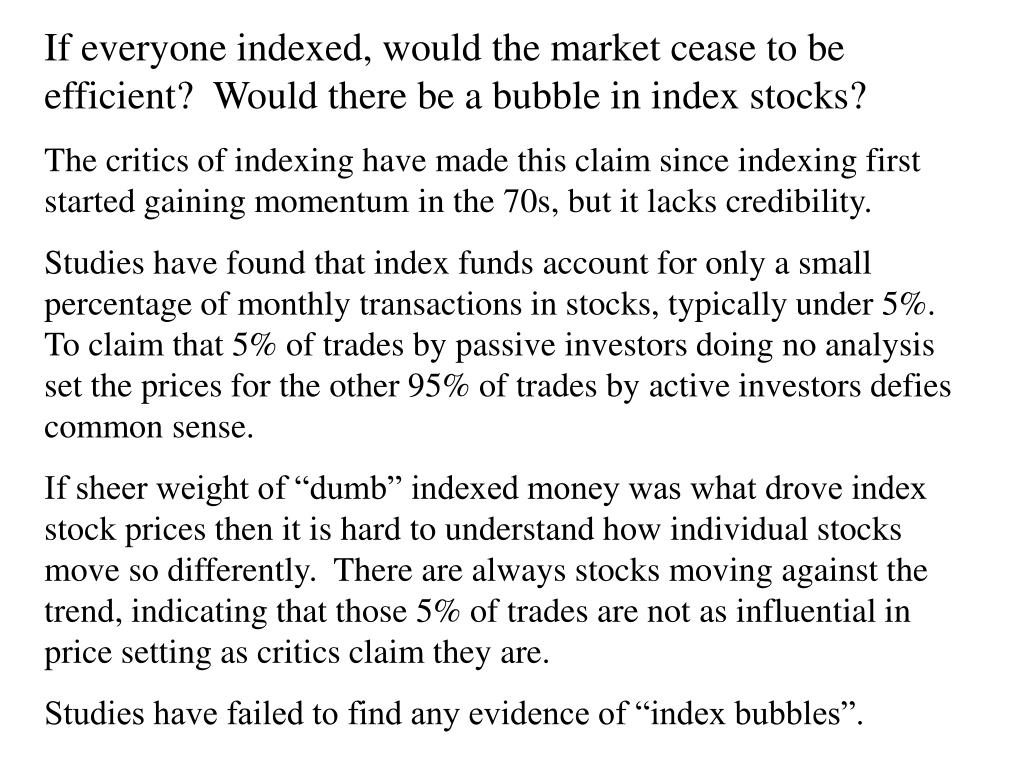 If everyone indexed, would the market cease to be efficient?  Would there be a bubble in index stocks?