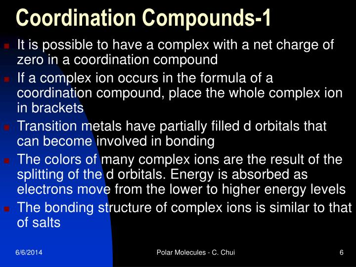 coordination compound Coordination compounds that are ionic (ie, the coordination complex is either an anion or anion of an ionic substance), the cation is named first and separated by a space from the anion, as is the case for all ionic compounds.