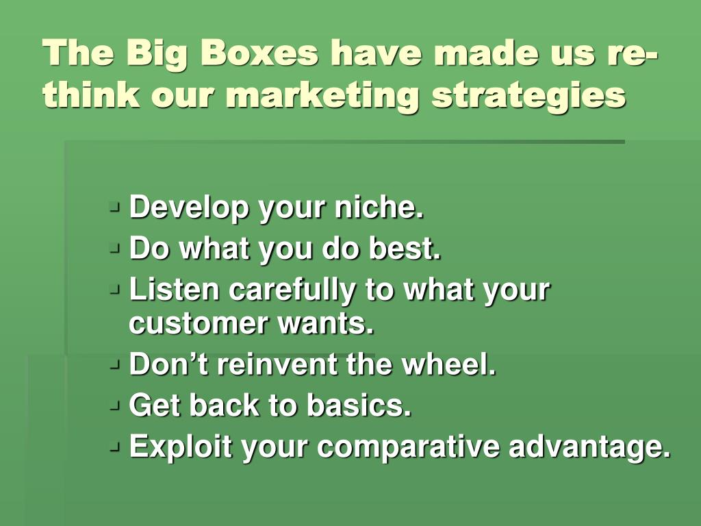 The Big Boxes have made us re-think our marketing strategies