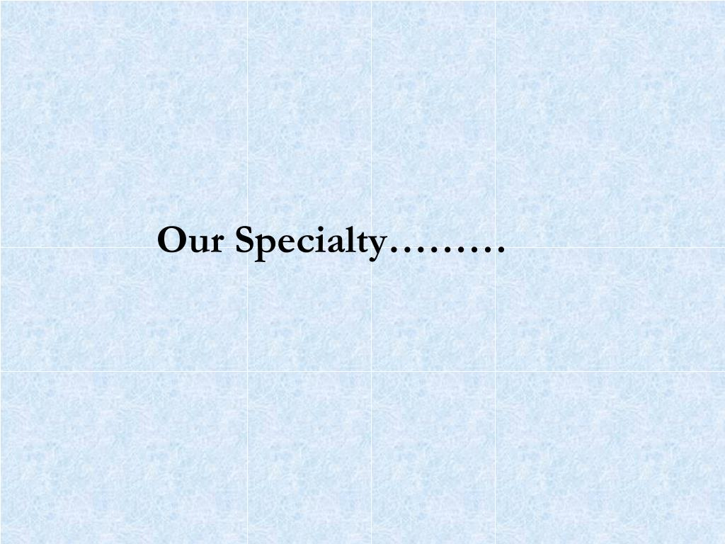 Our Specialty………