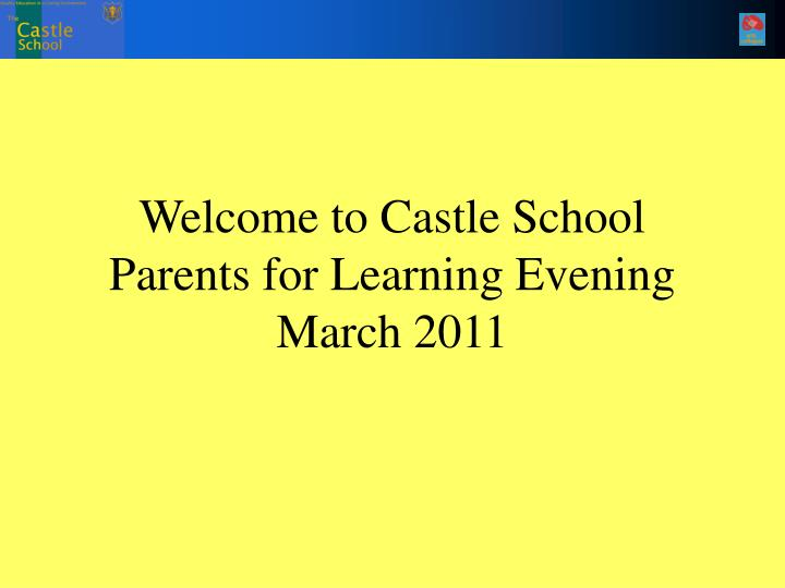 welcome to castle school parents for learning evening march 2011 n.
