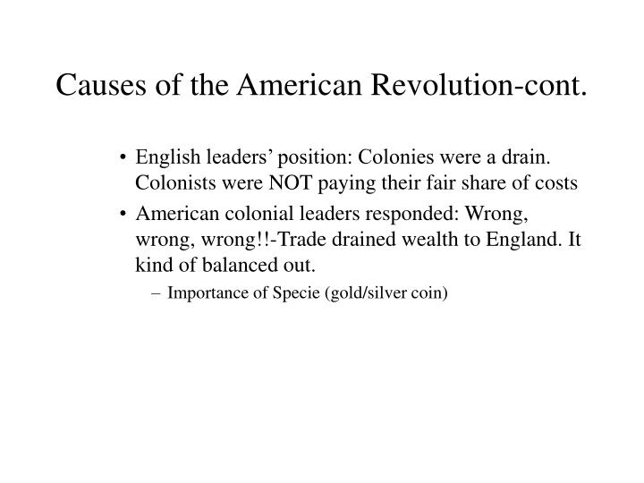 cause of the american revolution When the american revolution began in 1775, the american colonists were not yet fighting for independence from britain instead, they were attempting to preserve their rights as british citizens which had been violated by taxation and military oppression the complex causes of the revolution.