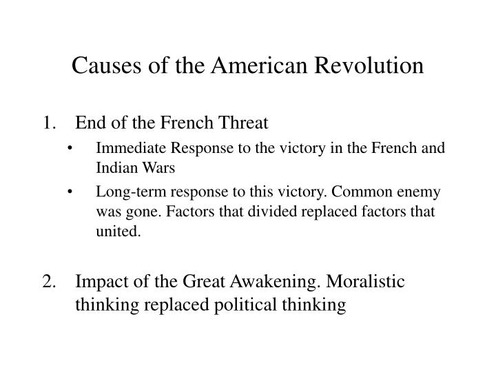 american revolution causes The effects of the american revolution have rippled on in time, within the character and spirit of every american, the democratic form of government adopted, and leadership offered in the march against forces that refuse basic human rights to the global citizen.