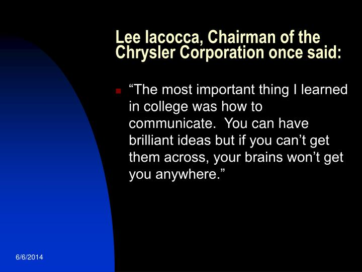 Lee Iacocca, Chairman of the Chrysler Corporation once said: