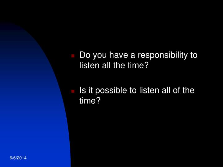Do you have a responsibility to listen all the time?