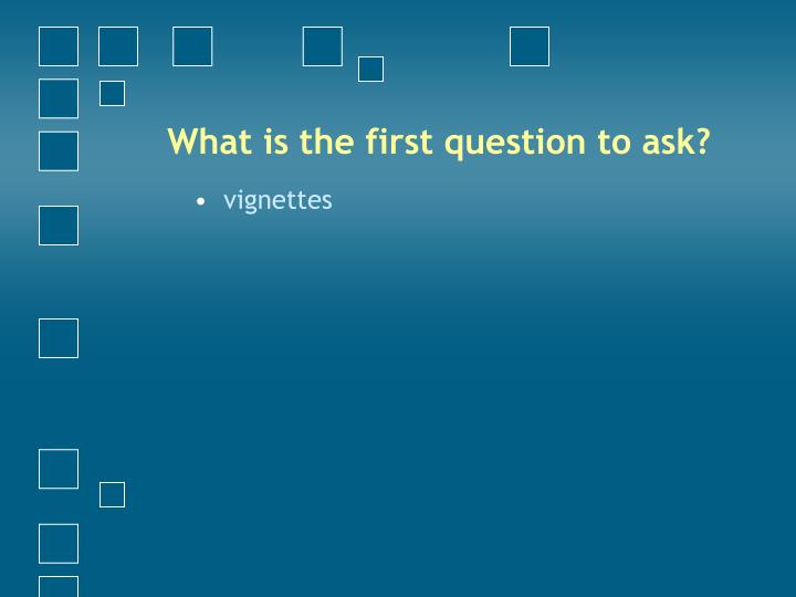 What is the first question to ask?