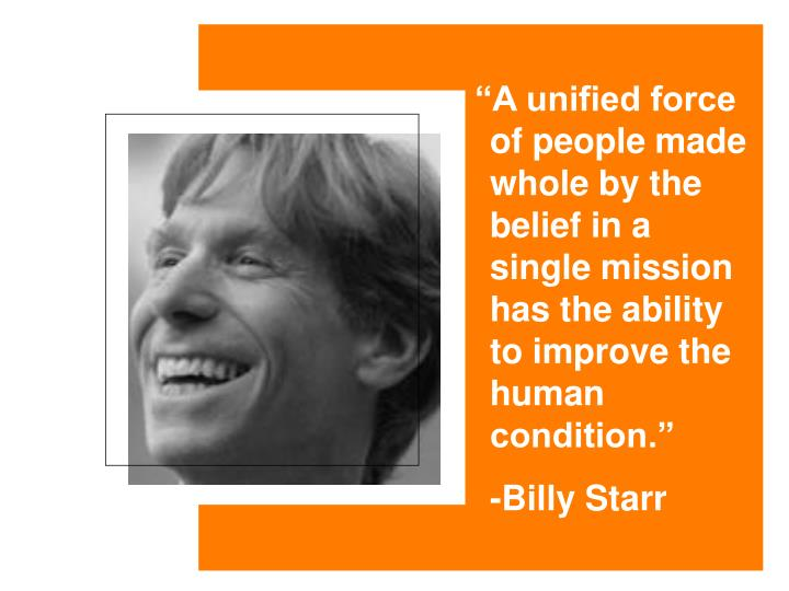 """""""A unified force of people made whole by the belief in a single mission has the ability to improve the human condition."""""""