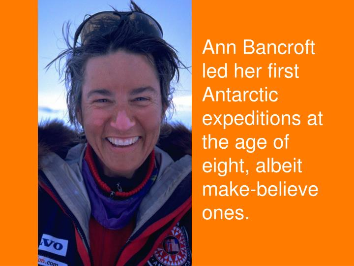 Ann Bancroft led her first Antarctic expeditions at the age of eight, albeit make-believe ones.