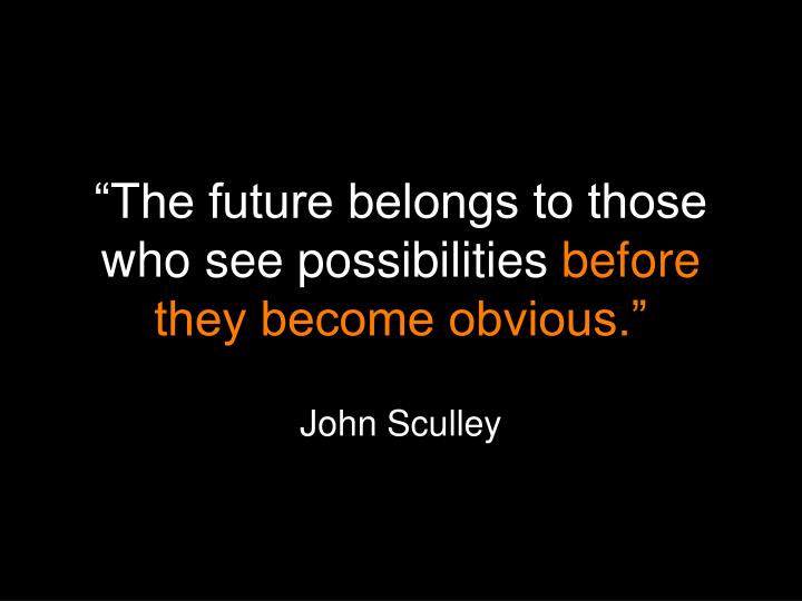 """""""The future belongs to those who see possibilities"""