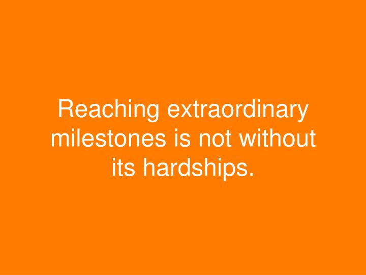 Reaching extraordinary milestones is not without its hardships.