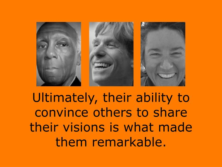 Ultimately, their ability to convince others to share their visions is what made them remarkable.