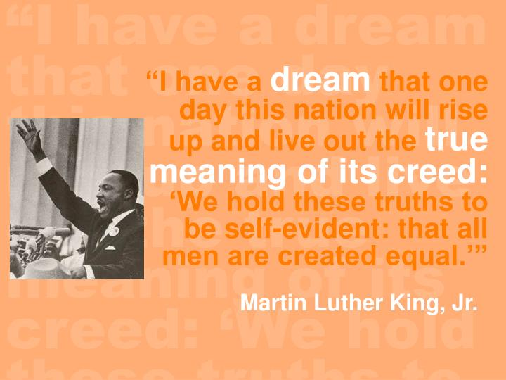 """""""I have a dream that one day this nation will rise up and live out the true meaning of its creed: 'We hold these truths to be self-evident:  that all men are created equal.'"""""""