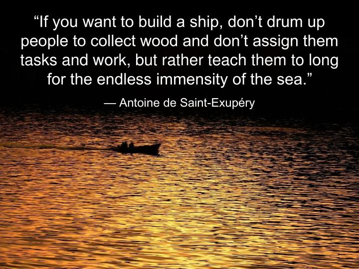 """""""If you want to build a ship, don't drum up people to collect wood and don't assign them tasks and work, but rather teach them to long for the endless immensity of the sea."""""""