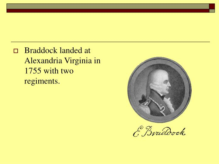Braddock landed at Alexandria Virginia in 1755 with two regiments.
