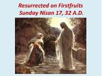 resurrected on firstfruits sunday nisan 17 32 a d