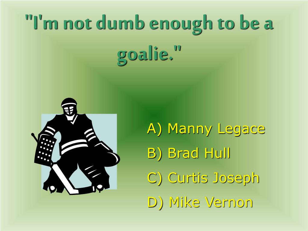 """I'm not dumb enough to be a goalie."""