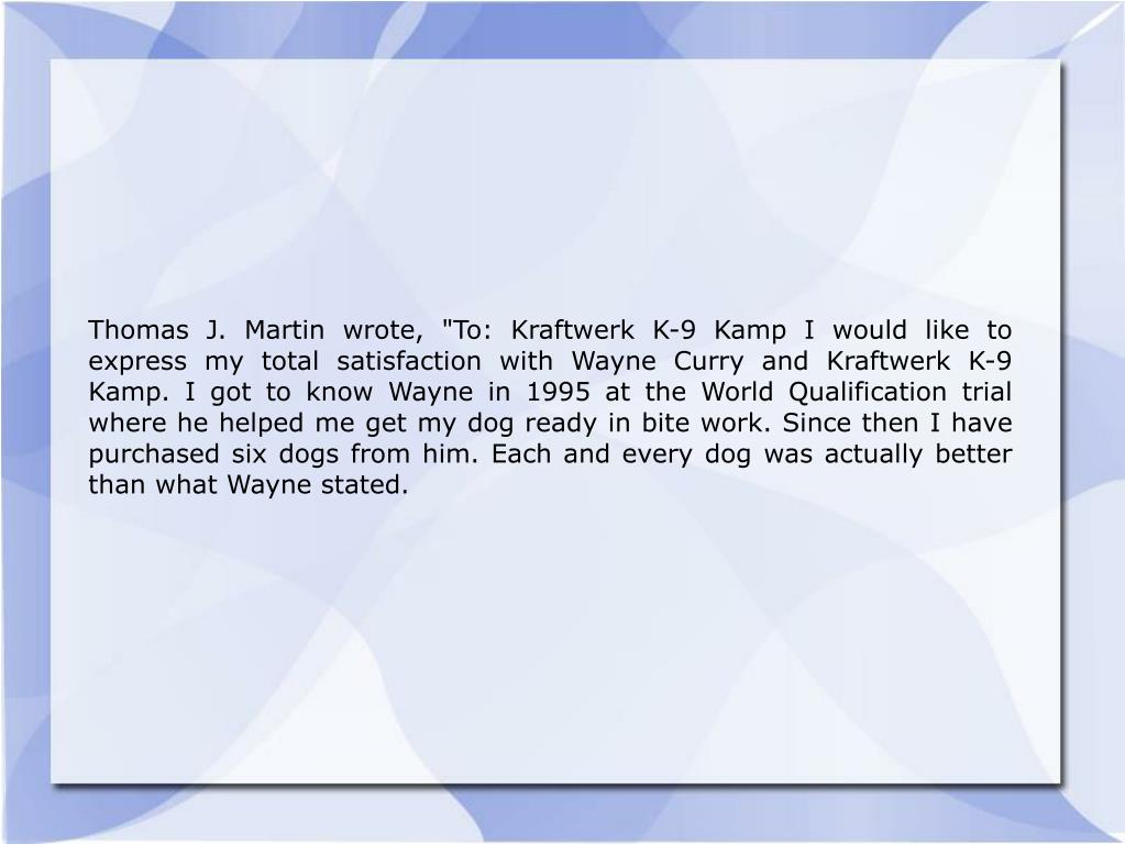 "Thomas J. Martin wrote, ""To: Kraftwerk K-9 Kamp I would like to express my total satisfaction with Wayne Curry and Kraftwerk K-9 Kamp. I got to know Wayne in 1995 at the World Qualification trial where he helped me get my dog ready in bite work. Since then I have purchased six dogs from him. Each and every dog was actually better than what Wayne stated."
