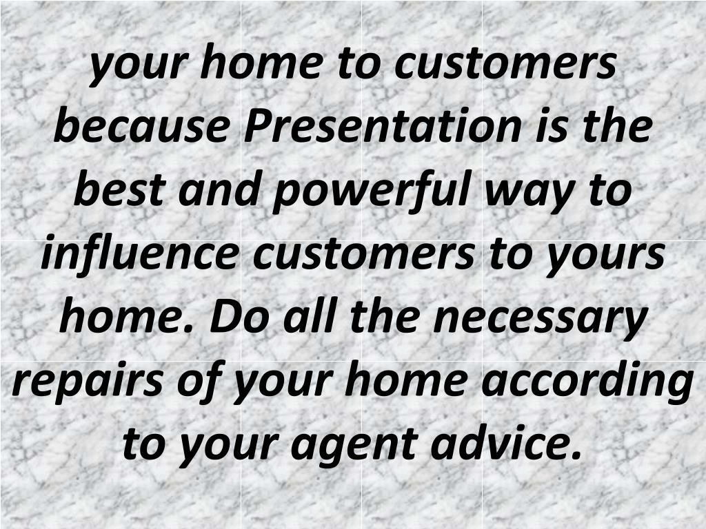 your home to customers because Presentation is the best and powerful way to influence customers to yours home. Do all the necessary repairs of your home according to your agent advice.