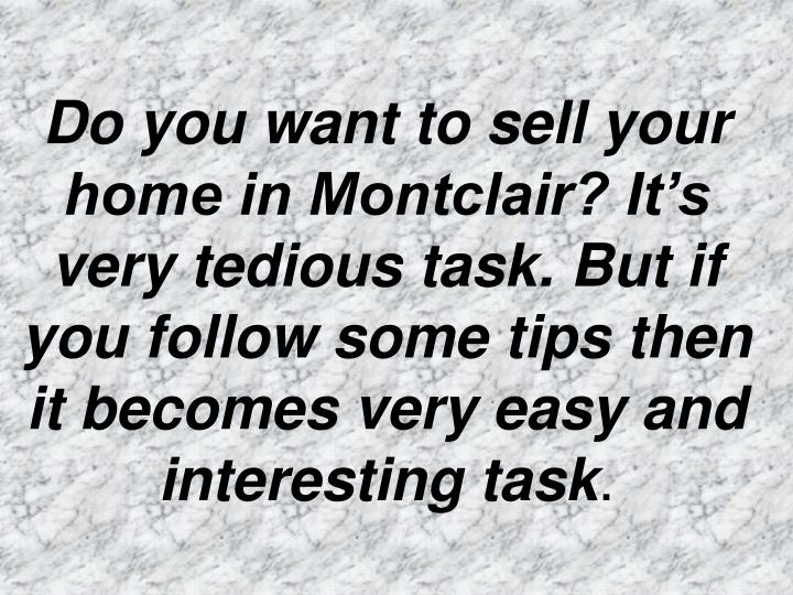 Do you want to sell your home in Montclair? It's very tedious task. But if you follow some tips th...