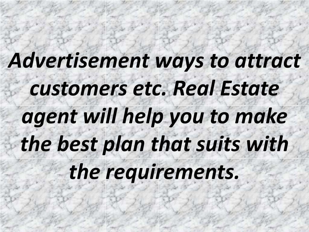Advertisement ways to attract customers etc. Real Estate agent will help you to make the best plan that suits with the requirements.