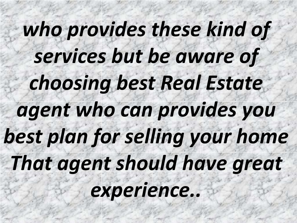 who provides these kind of services but be aware of choosing best Real Estate agent who can provides you best plan for selling your home That agent should have great experience..