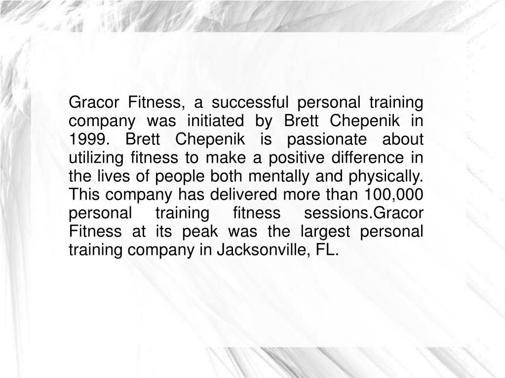 Gracor Fitness, a successful personal training company was initiated by Brett Chepenik in 1999. Brett Chepenik is passionate about utilizing fitness to make a positive difference in the lives of people both mentally and physically. This company has delivered more than 100,000 personal training fitness sessions.Gracor Fitness at its peak was the largest personal training company in Jacksonville, FL.