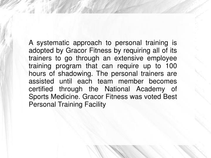 A systematic approach to personal training is adopted by Gracor Fitness by requiring all of its trai...