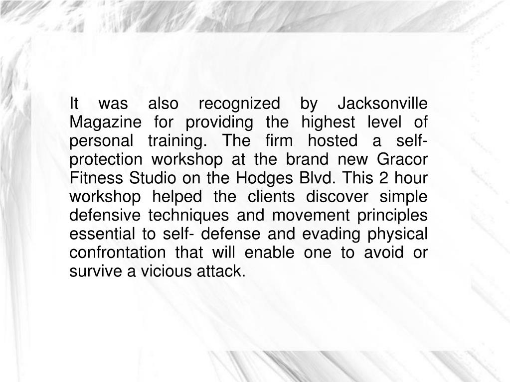 It was also recognized by Jacksonville Magazine for providing the highest level of personal training. The firm hosted a self- protection workshop at the brand new Gracor Fitness Studio on the Hodges Blvd. This 2 hour workshop helped the clients discover simple defensive techniques and movement principles essential to self- defense and evading physical confrontation that will enable one to avoid or survive a vicious attack.