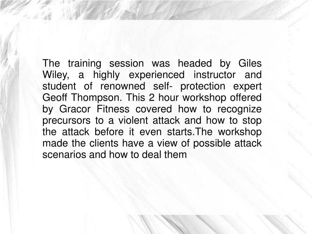 The training session was headed by Giles Wiley, a highly experienced instructor and student of renowned self- protection expert Geoff Thompson. This 2 hour workshop offered by Gracor Fitness covered how to recognize precursors to a violent attack and how to stop the attack before it even starts.The workshop made the clients have a view of possible attack scenarios and how to deal them