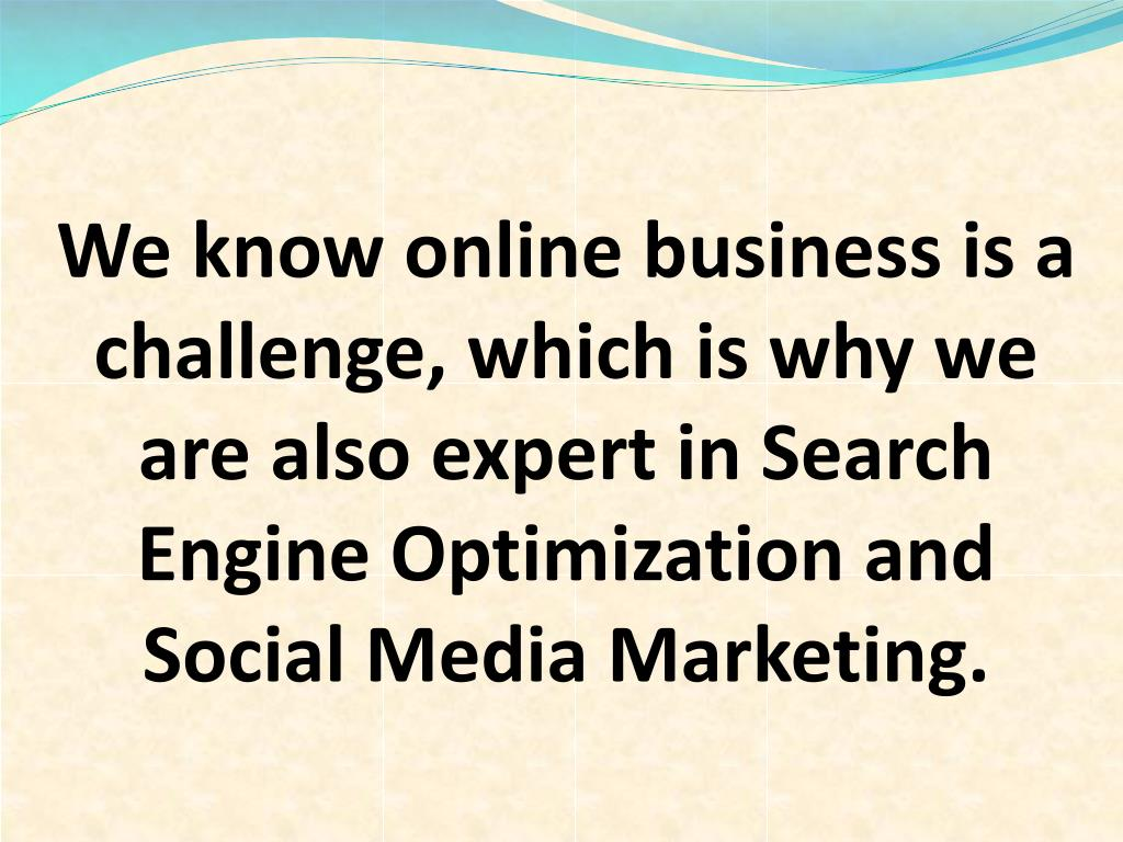We know online business is a challenge, which is why we are also expert in Search Engine Optimization and Social Media Marketing.