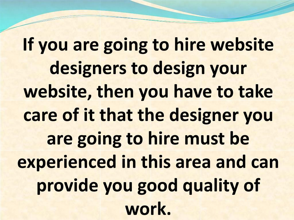 If you are going to hire website designers to design your website, then you have to take care of it that the designer you are going to hire must be experienced in this area and can provide you good quality of work.