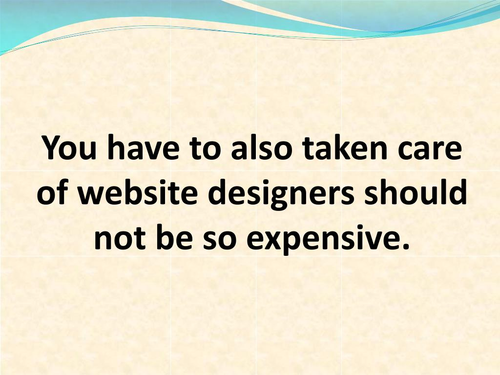You have to also taken care of website designers should not be so expensive.