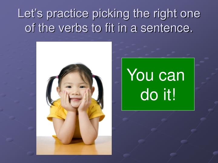Let's practice picking the right one of the verbs to fit in a sentence.