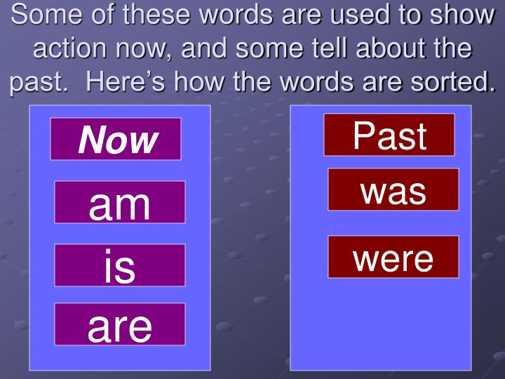 Some of these words are used to show action now, and some tell about the past.  Here's how the words are sorted.
