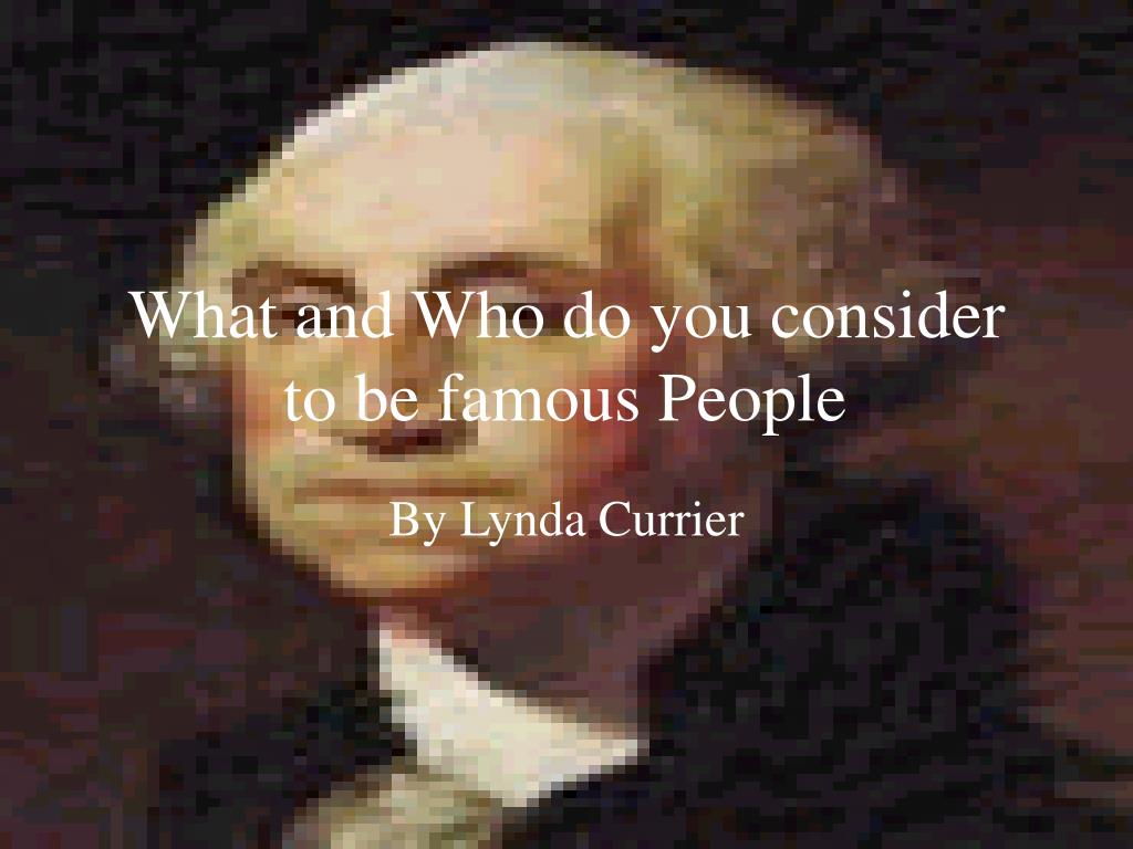 what and who do you consider to be famous people l.