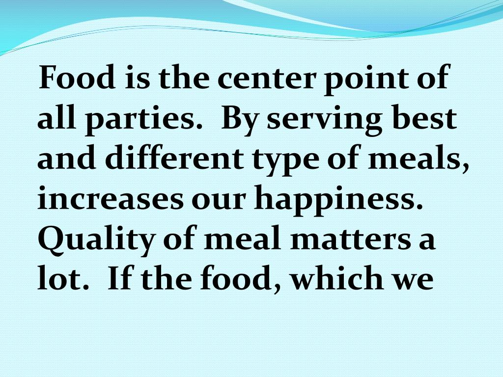 Food is the center point of all parties.  By serving best and different type of meals, increases our happiness. Quality of meal matters a lot.  If the food, which we
